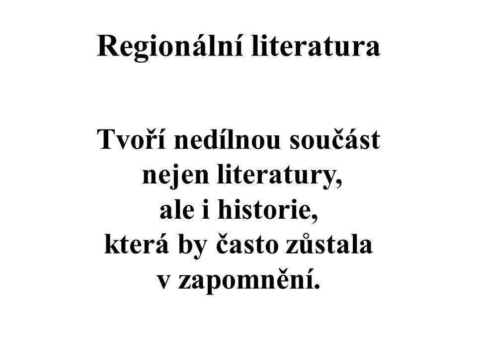 Regionální literatura Tvoří nedílnou součást nejen literatury, ale i historie, která by často zůstala v zapomnění.