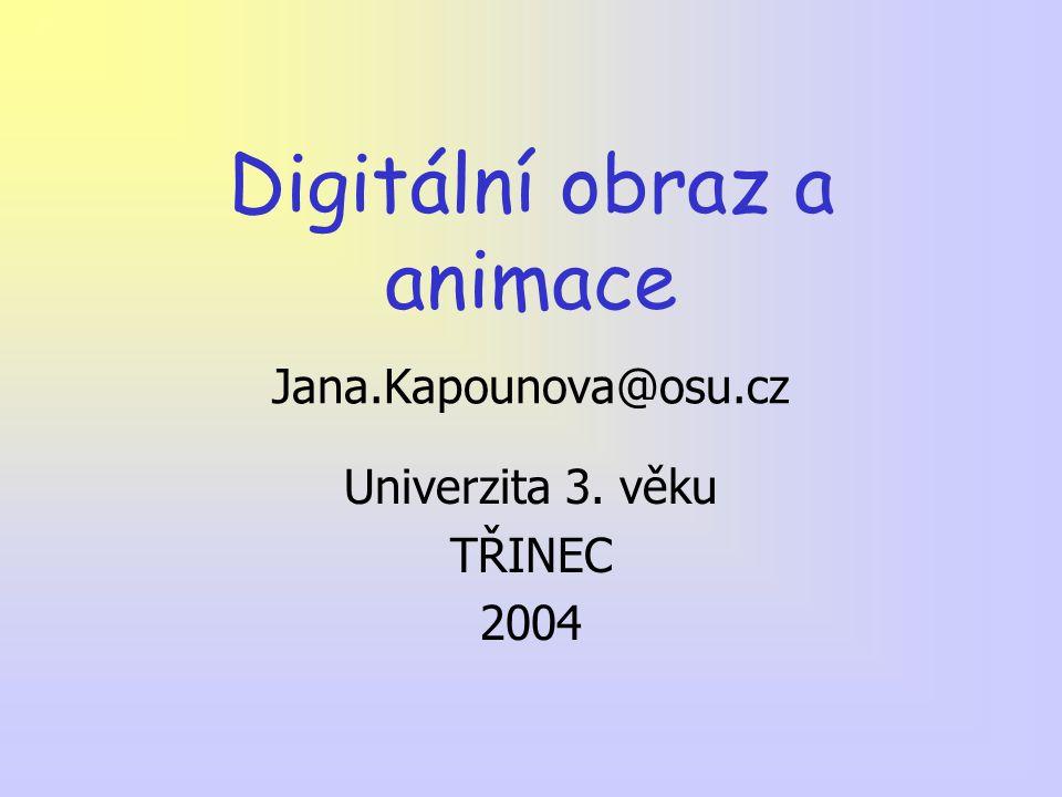 Digitální obraz a animace Jana.Kapounova@osu.cz Univerzita 3. věku TŘINEC 2004
