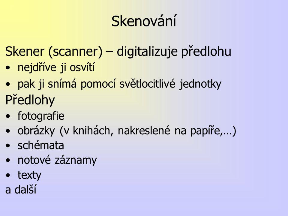 Skenování Skener (scanner) – digitalizuje předlohu nejdříve ji osvítí pak ji snímá pomocí světlocitlivé jednotky Předlohy fotografie obrázky (v knihách, nakreslené na papíře,…) schémata notové záznamy texty a další