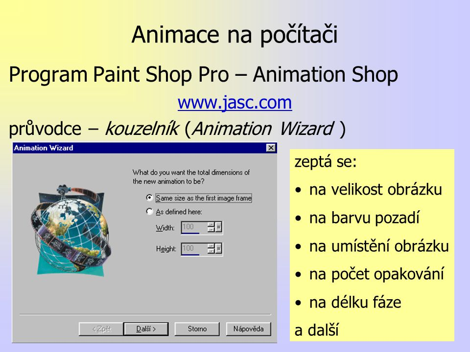 Animace na počítači Program Paint Shop Pro – Animation Shop www.jasc.com průvodce – kouzelník (Animation Wizard ) zeptá se: na velikost obrázku na barvu pozadí na umístění obrázku na počet opakování na délku fáze a další