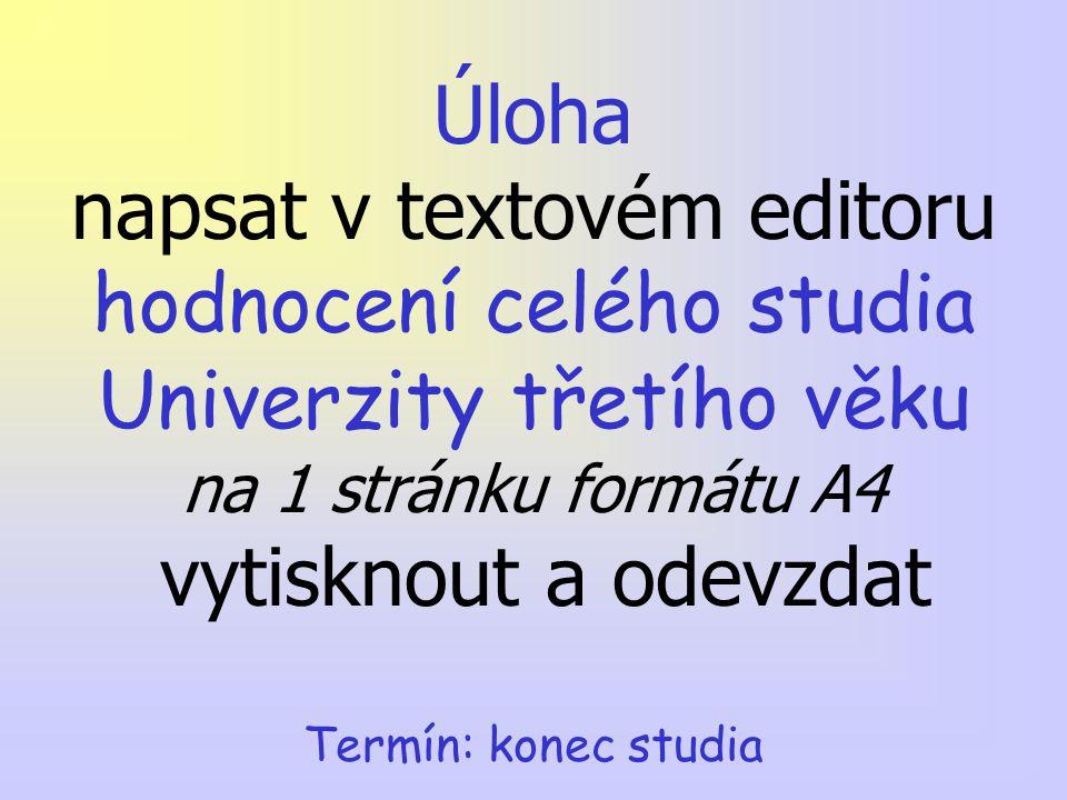 Termín: konec studia Úloha napsat v textovém editoru hodnocení celého studia Univerzity třetího věku na 1 stránku formátu A4 vytisknout a odevzdat