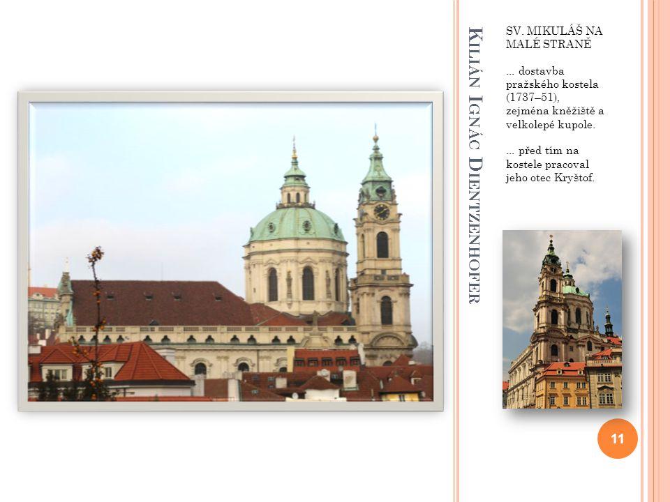 K ILIÁN I GNÁC D IENTZENHOFER SV. MIKULÁŠ NA MALÉ STRANĚ... dostavba pražského kostela (1737–51), zejména kněžiště a velkolepé kupole.... před tím na