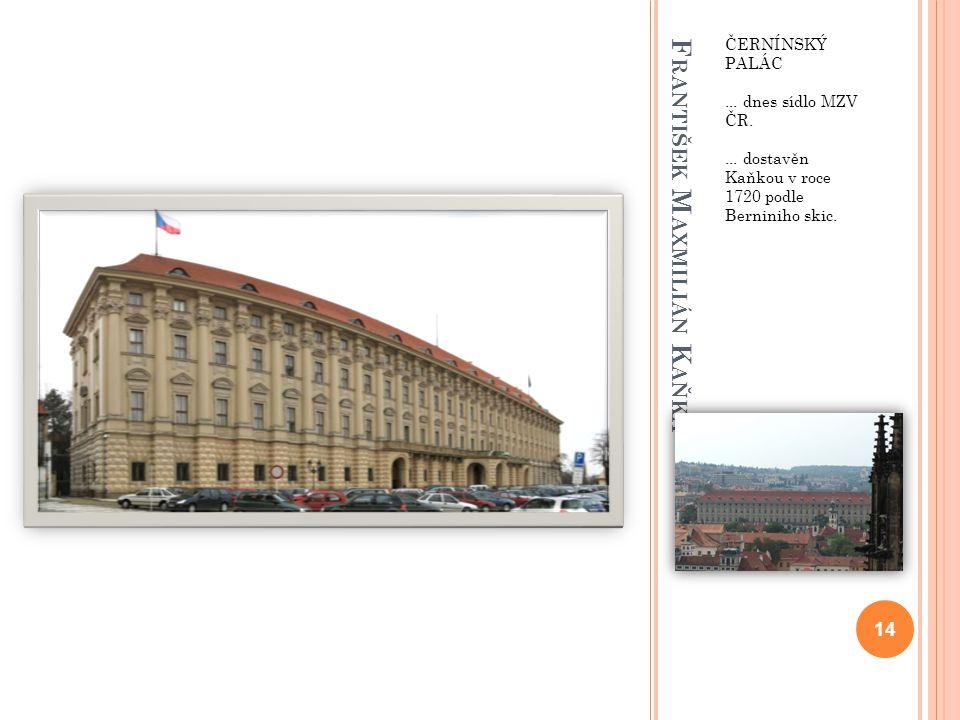 F RANTIŠEK M AXMILIÁN K AŇKA ČERNÍNSKÝ PALÁC... dnes sídlo MZV ČR.... dostavěn Kaňkou v roce 1720 podle Berniniho skic. 14
