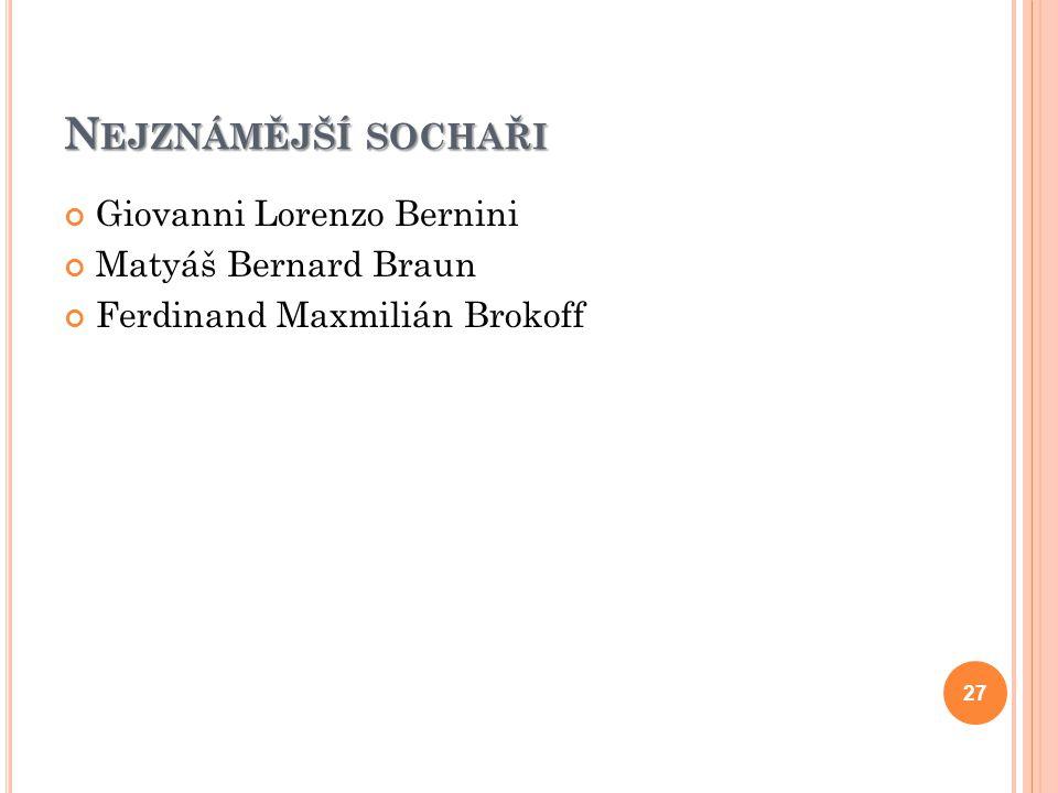 N EJZNÁMĚJŠÍ SOCHAŘI Giovanni Lorenzo Bernini Matyáš Bernard Braun Ferdinand Maxmilián Brokoff 27