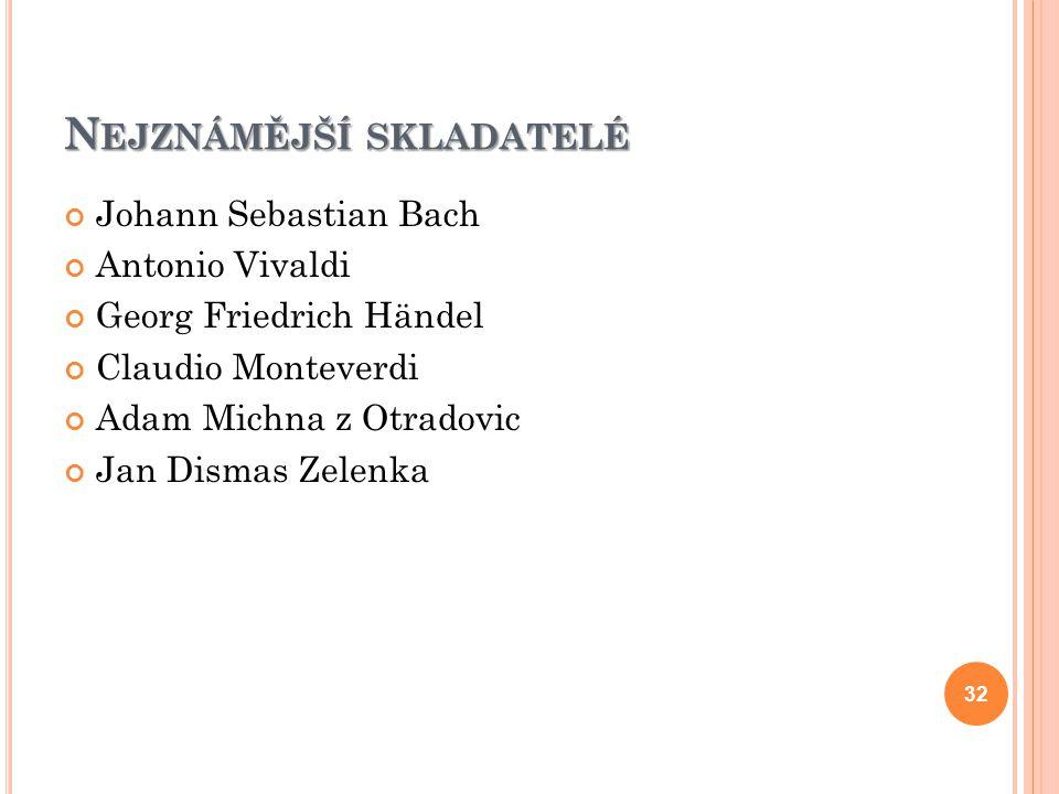 N EJZNÁMĚJŠÍ SKLADATELÉ Johann Sebastian Bach Antonio Vivaldi Georg Friedrich Händel Claudio Monteverdi Adam Michna z Otradovic Jan Dismas Zelenka 32
