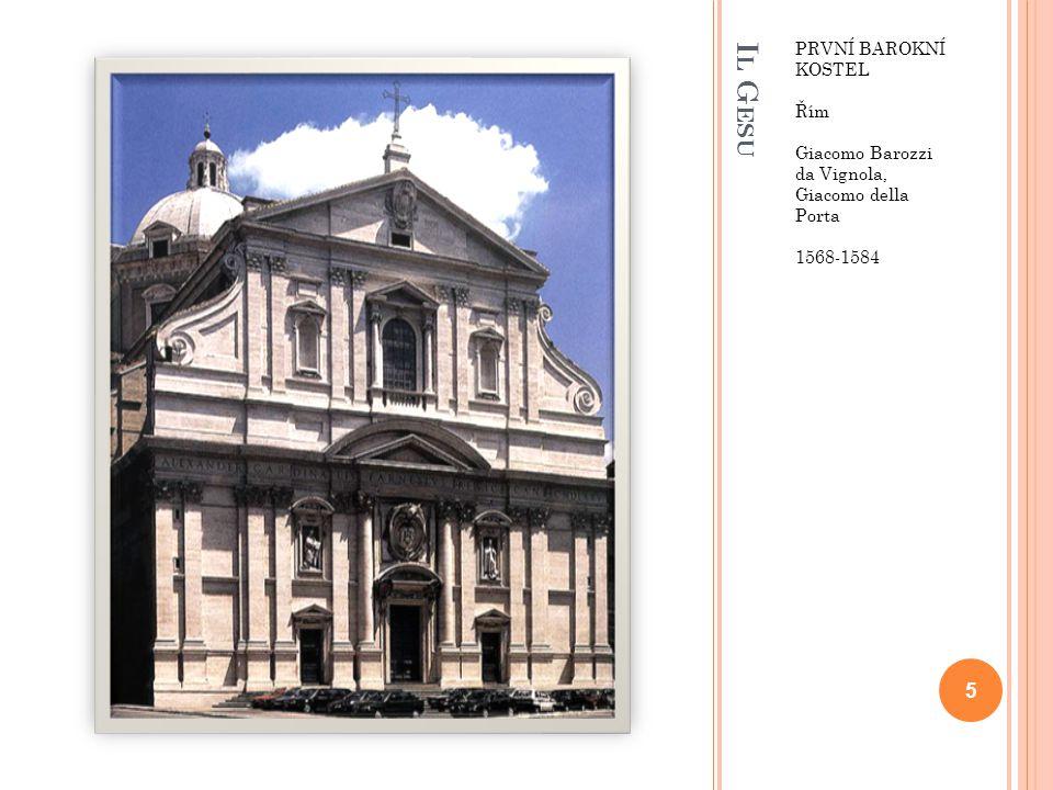 I L G ESU PRVNÍ BAROKNÍ KOSTEL Řím Giacomo Barozzi da Vignola, Giacomo della Porta 1568-1584 5
