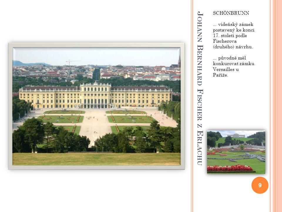 J OHANN B ERNHARD F ISCHER Z E RLACHU SCHÖNBRUNN... vídeňský zámek postavený ke konci 17. století podle Fischerova (druhého) návrhu.... původně měl ko