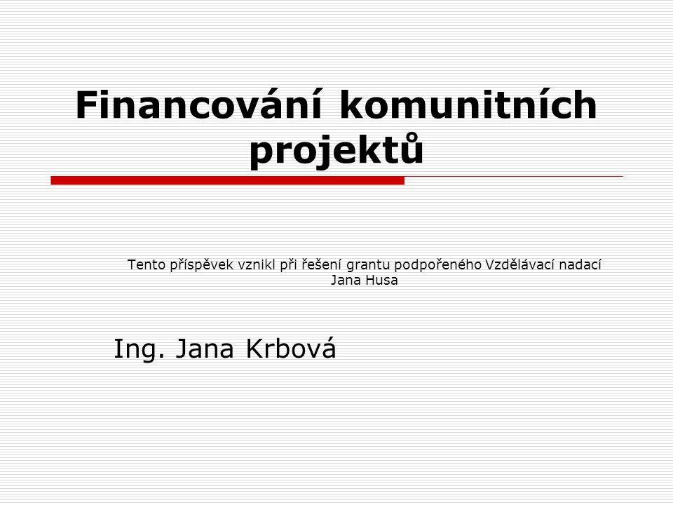 Financování komunitních projektů Tento příspěvek vznikl při řešení grantu podpořeného Vzdělávací nadací Jana Husa Ing.