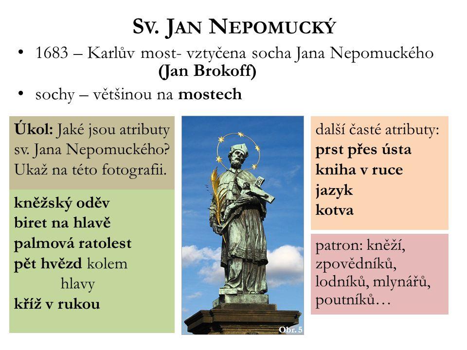 S V. J AN N EPOMUCKÝ 1683 – Karlův most- vztyčena socha Jana Nepomuckého (Jan Brokoff) sochy – většinou na mostech Obr. 5 Úkol: Jaké jsou atributy sv.