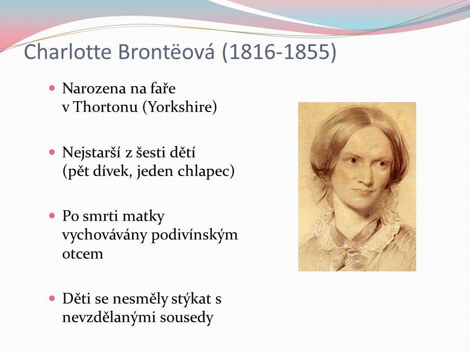 Charlotte Brontëová (1816-1855) Narozena na faře v Thortonu (Yorkshire) Nejstarší z šesti dětí (pět dívek, jeden chlapec) Po smrti matky vychovávány podivínským otcem Děti se nesměly stýkat s nevzdělanými sousedy