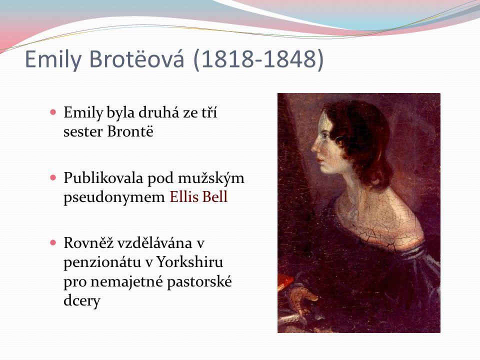 Emily Brotëová (1818-1848) Emily byla druhá ze tří sester Brontë Publikovala pod mužským pseudonymem Ellis Bell Rovněž vzdělávána v penzionátu v Yorkshiru pro nemajetné pastorské dcery