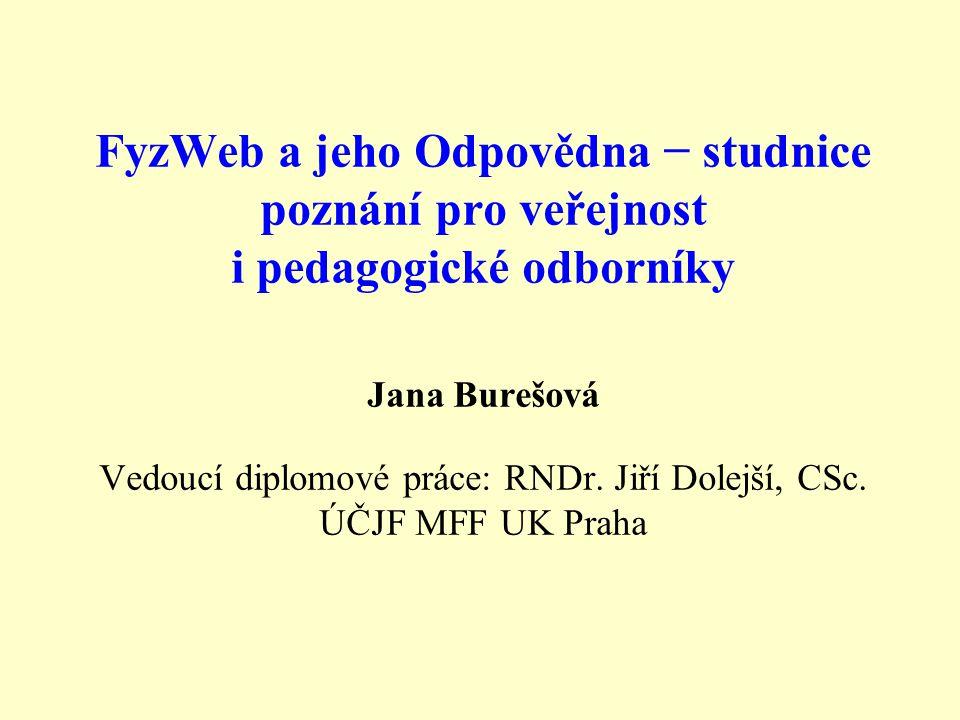 FyzWeb a jeho Odpovědna − studnice poznání pro veřejnost i pedagogické odborníky Jana Burešová Vedoucí diplomové práce: RNDr.