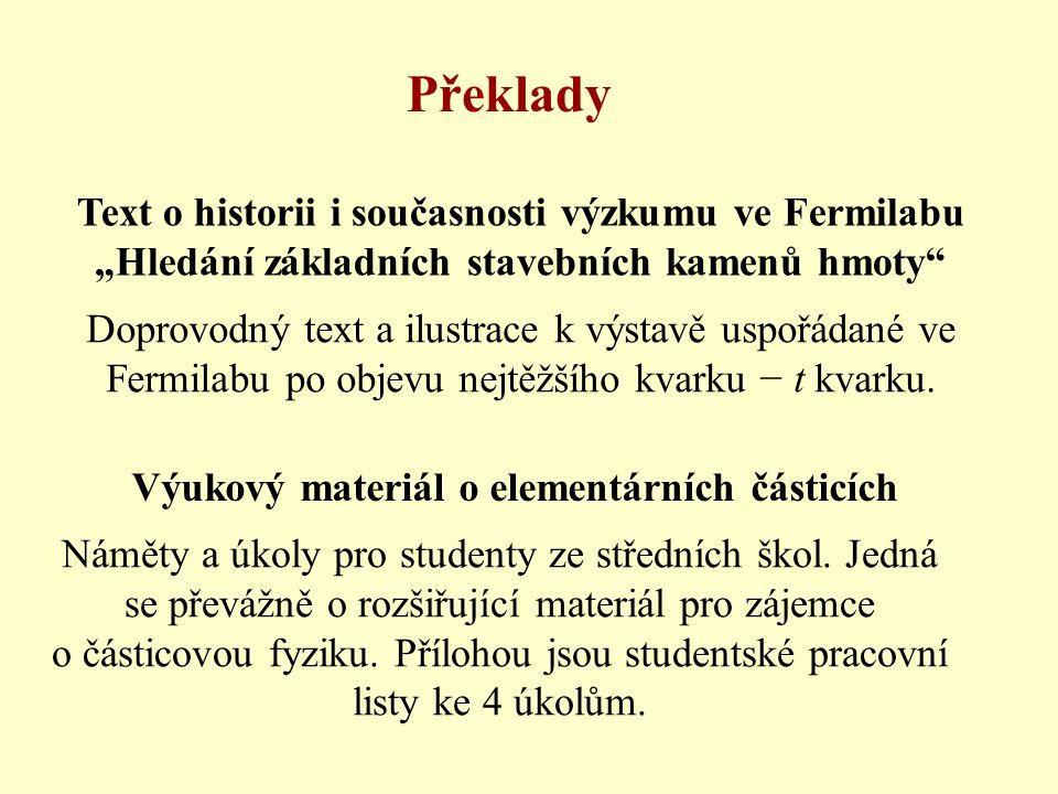 """Překlady Text o historii i současnosti výzkumu ve Fermilabu """"Hledání základních stavebních kamenů hmoty Výukový materiál o elementárních částicích Doprovodný text a ilustrace k výstavě uspořádané ve Fermilabu po objevu nejtěžšího kvarku − t kvarku."""