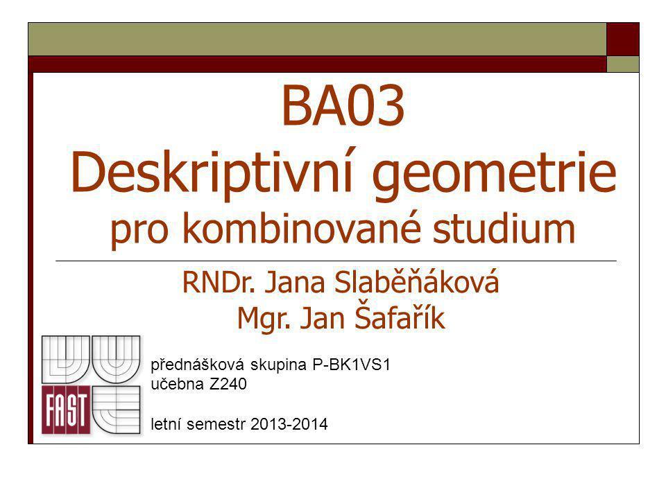 BA03 Deskriptivní geometrie pro kombinované studium přednášková skupina P-BK1VS1 učebna Z240 letní semestr 2013-2014 RNDr. Jana Slaběňáková Mgr. Jan Š