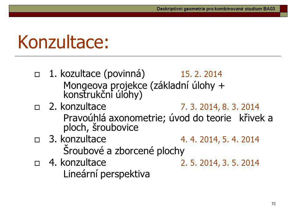 10 Konzultace:  1. kozultace (povinná) 15. 2. 2014 Mongeova projekce (základní úlohy + konstrukční úlohy)  2. konzultace 7. 3. 2014, 8. 3. 2014 Prav
