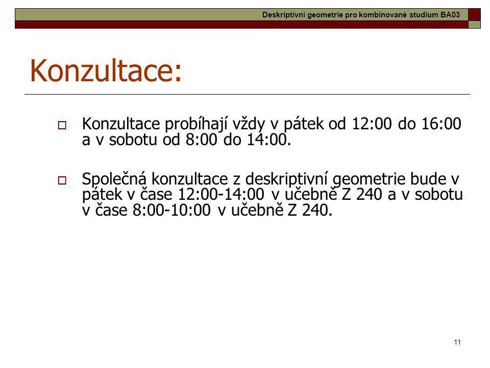 11 Konzultace:  Konzultace probíhají vždy v pátek od 12:00 do 16:00 a v sobotu od 8:00 do 14:00.  Společná konzultace z deskriptivní geometrie bude