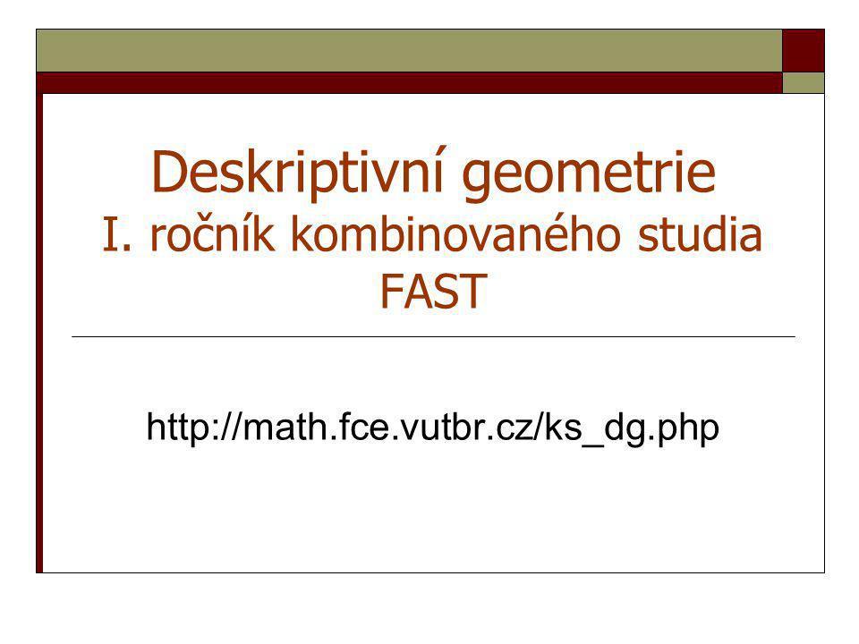 Deskriptivní geometrie I. ročník kombinovaného studia FAST http://math.fce.vutbr.cz/ks_dg.php