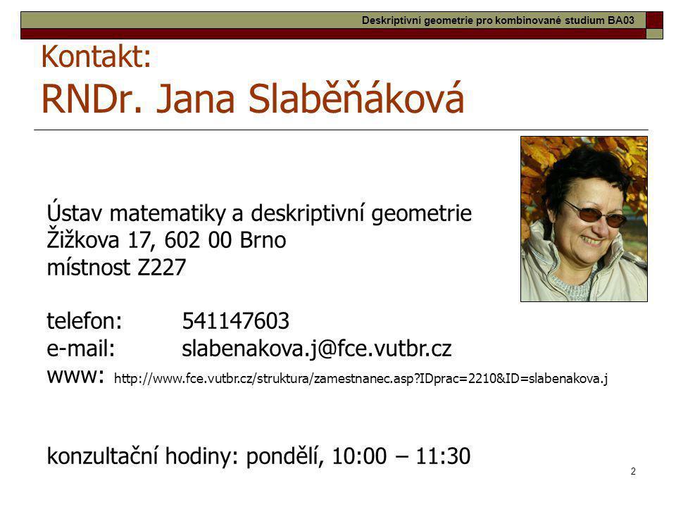 2 Kontakt: RNDr. Jana Slaběňáková Ústav matematiky a deskriptivní geometrie Žižkova 17, 602 00 Brno místnost Z227 telefon:541147603 e-mail:slabenakova
