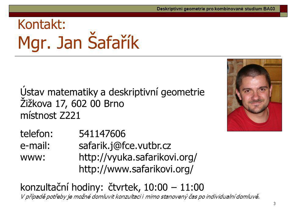 3 Kontakt: Mgr. Jan Šafařík Ústav matematiky a deskriptivní geometrie Žižkova 17, 602 00 Brno místnost Z221 telefon:541147606 e-mail:safarik.j@fce.vut