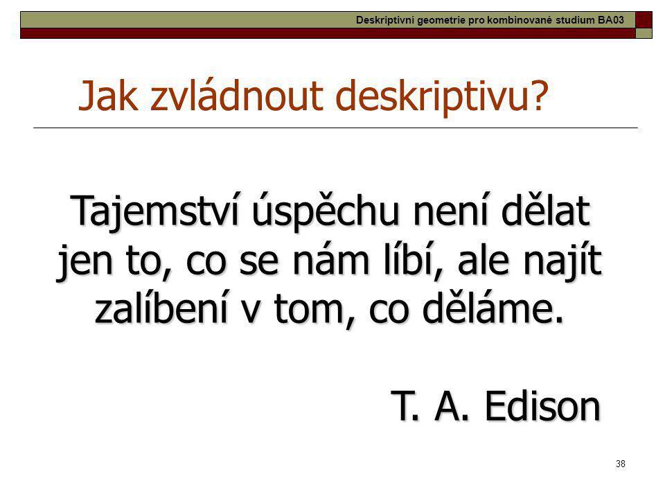 38 Jak zvládnout deskriptivu? Tajemství úspěchu není dělat jen to, co se nám líbí, ale najít zalíbení v tom, co děláme. T. A. Edison Deskriptivní geom