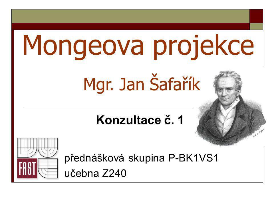 Mongeova projekce přednášková skupina P-BK1VS1 učebna Z240 Mgr. Jan Šafařík Konzultace č. 1