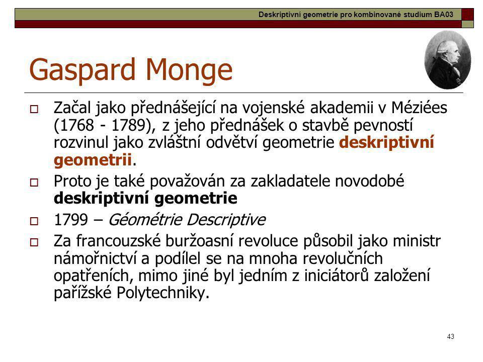 43 Gaspard Monge  Začal jako přednášející na vojenské akademii v Méziées (1768 - 1789), z jeho přednášek o stavbě pevností rozvinul jako zvláštní odv