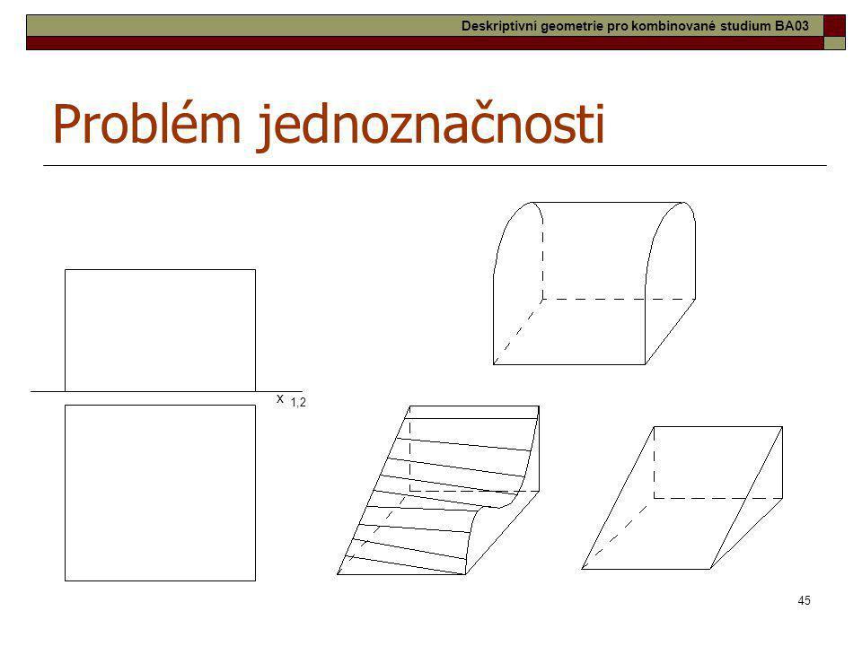 45 Problém jednoznačnosti x 1,2 Deskriptivní geometrie pro kombinované studium BA03