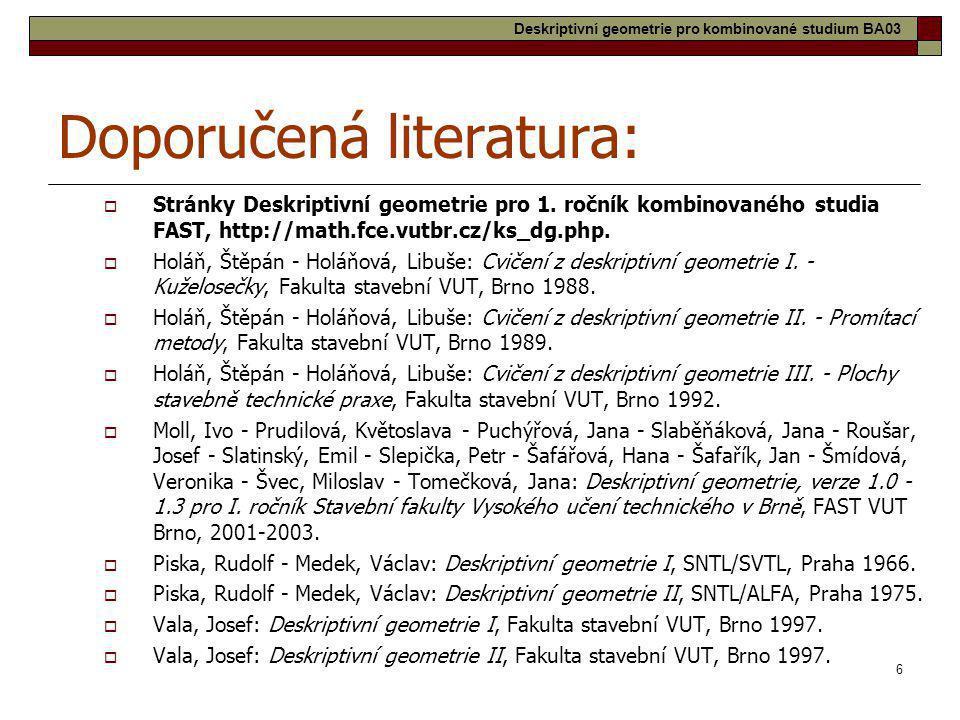 6 Doporučená literatura:  Stránky Deskriptivní geometrie pro 1. ročník kombinovaného studia FAST, http://math.fce.vutbr.cz/ks_dg.php.  Holáň, Štěpán