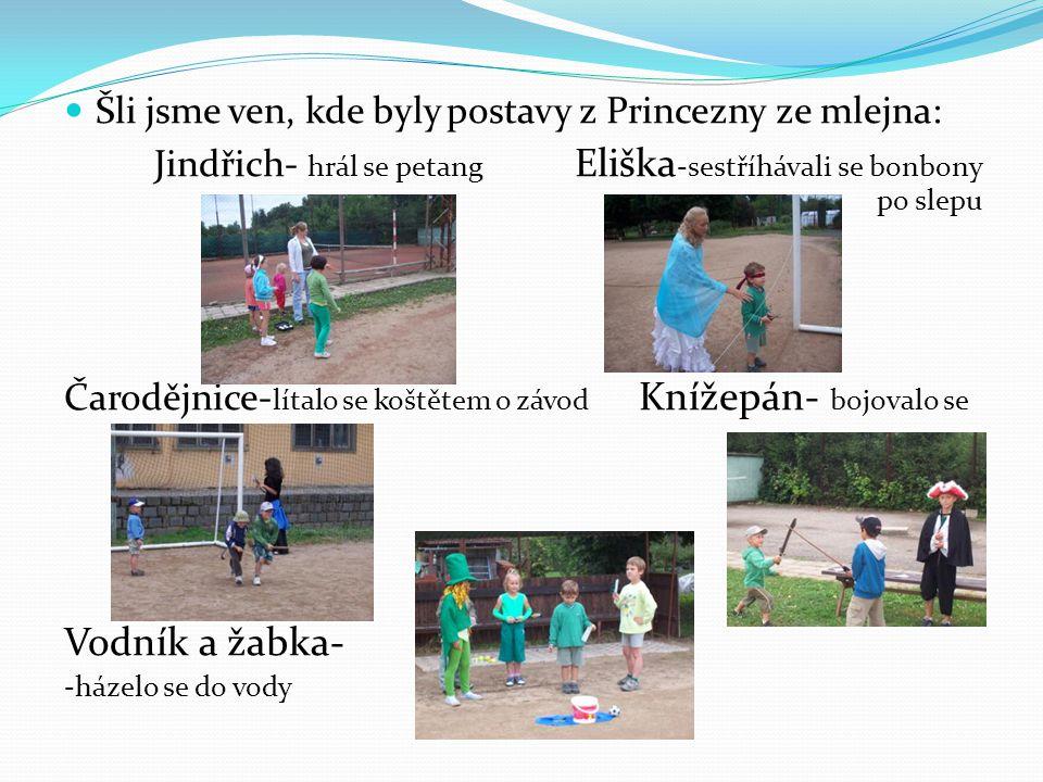 Šli jsme ven, kde byly postavy z Princezny ze mlejna: Jindřich- hrál se petang Eliška -sestříhávali se bonbony po slepu Čarodějnice- lítalo se koštěte