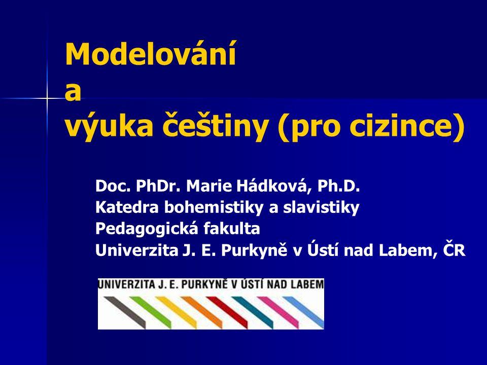Modelování a výuka češtiny (pro cizince) Doc. PhDr. Marie Hádková, Ph.D. Katedra bohemistiky a slavistiky Pedagogická fakulta Univerzita J. E. Purkyně