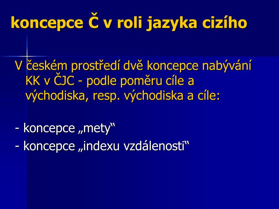 koncepce Č v roli jazyka cizího V českém prostředí dvě koncepce nabývání KK v ČJC - podle poměru cíle a východiska, resp. východiska a cíle: - koncepc