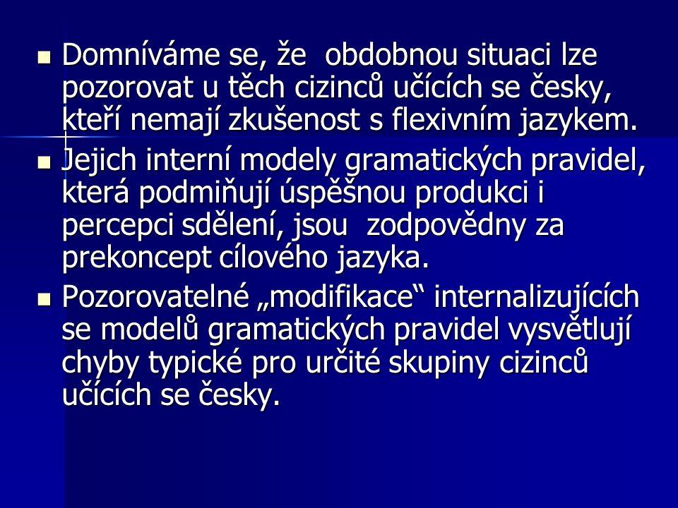 Domníváme se, že obdobnou situaci lze pozorovat u těch cizinců učících se česky, kteří nemají zkušenost s flexivním jazykem. Domníváme se, že obdobnou