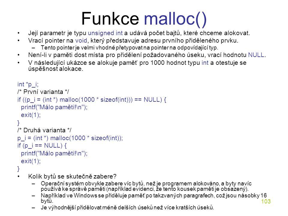 103 Funkce malloc() Její parametr je typu unsigned int a udává počet bajtů, které chceme alokovat.