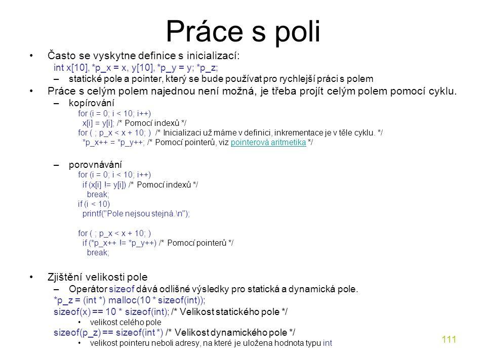111 Práce s poli Často se vyskytne definice s inicializací: int x[10], *p_x = x, y[10], *p_y = y; *p_z; –statické pole a pointer, který se bude používat pro rychlejší práci s polem Práce s celým polem najednou není možná, je třeba projít celým polem pomocí cyklu.