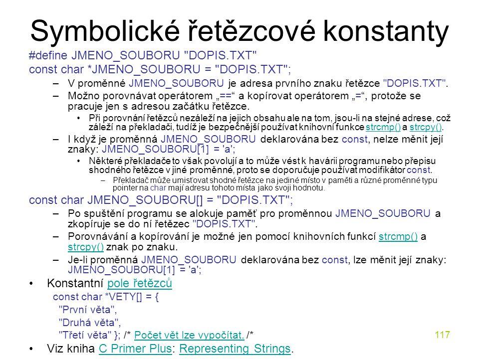 117 Symbolické řetězcové konstanty #define JMENO_SOUBORU DOPIS.TXT const char *JMENO_SOUBORU = DOPIS.TXT ; –V proměnné JMENO_SOUBORU je adresa prvního znaku řetězce DOPIS.TXT .