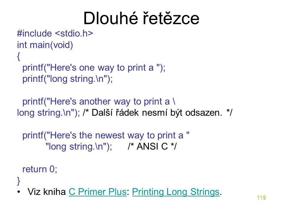 119 Dlouhé řetězce #include int main(void) { printf( Here s one way to print a ); printf( long string.\n ); printf( Here s another way to print a \ long string.\n ); /* Další řádek nesmí být odsazen.