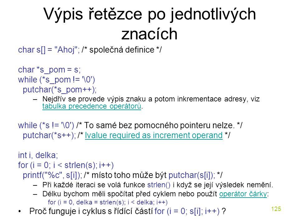 125 Výpis řetězce po jednotlivých znacích char s[] = Ahoj ; /* společná definice */ char *s_pom = s; while (*s_pom != \0 ) putchar(*s_pom++); –Nejdřív se provede výpis znaku a potom inkrementace adresy, viz tabulka precedence operátorů.
