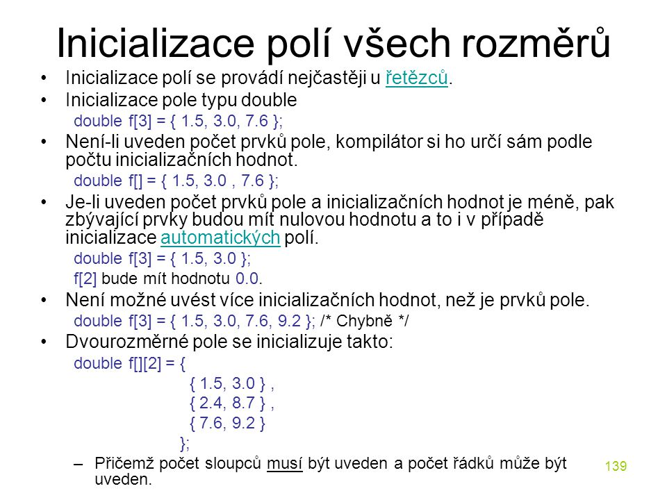 139 Inicializace polí všech rozměrů Inicializace polí se provádí nejčastěji u řetězců.řetězců Inicializace pole typu double double f[3] = { 1.5, 3.0, 7.6 }; Není-li uveden počet prvků pole, kompilátor si ho určí sám podle počtu inicializačních hodnot.