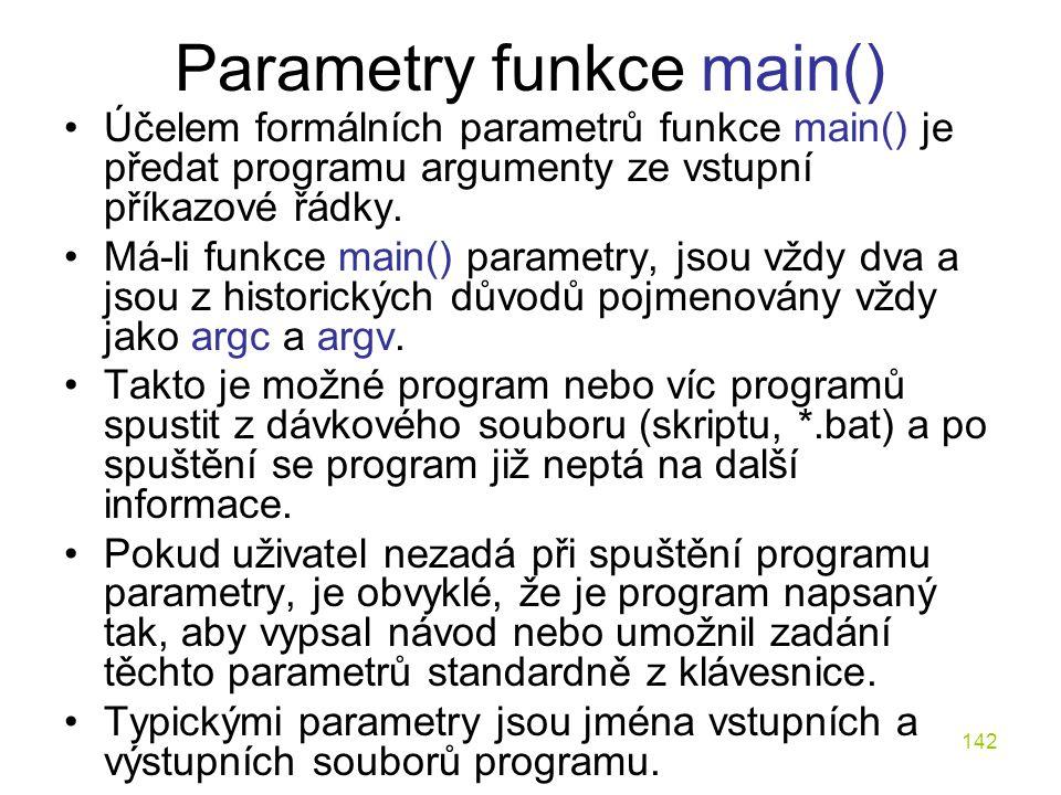 142 Parametry funkce main() Účelem formálních parametrů funkce main() je předat programu argumenty ze vstupní příkazové řádky.