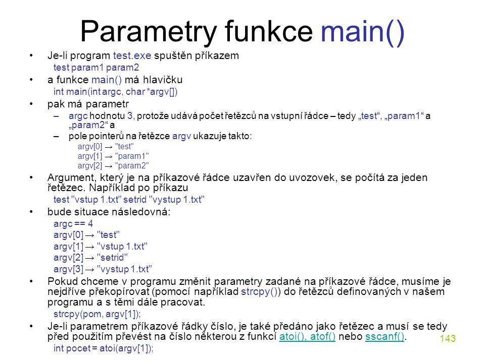 """143 Parametry funkce main() Je-li program test.exe spuštěn příkazem test param1 param2 a funkce main() má hlavičku int main(int argc, char *argv[]) pak má parametr –argc hodnotu 3, protože udává počet řetězců na vstupní řádce – tedy """"test , """"param1 a """"param2 a –pole pointerů na řetězce argv ukazuje takto: argv[0] → test argv[1] → param1 argv[2] → param2 Argument, který je na příkazové řádce uzavřen do uvozovek, se počítá za jeden řetězec."""