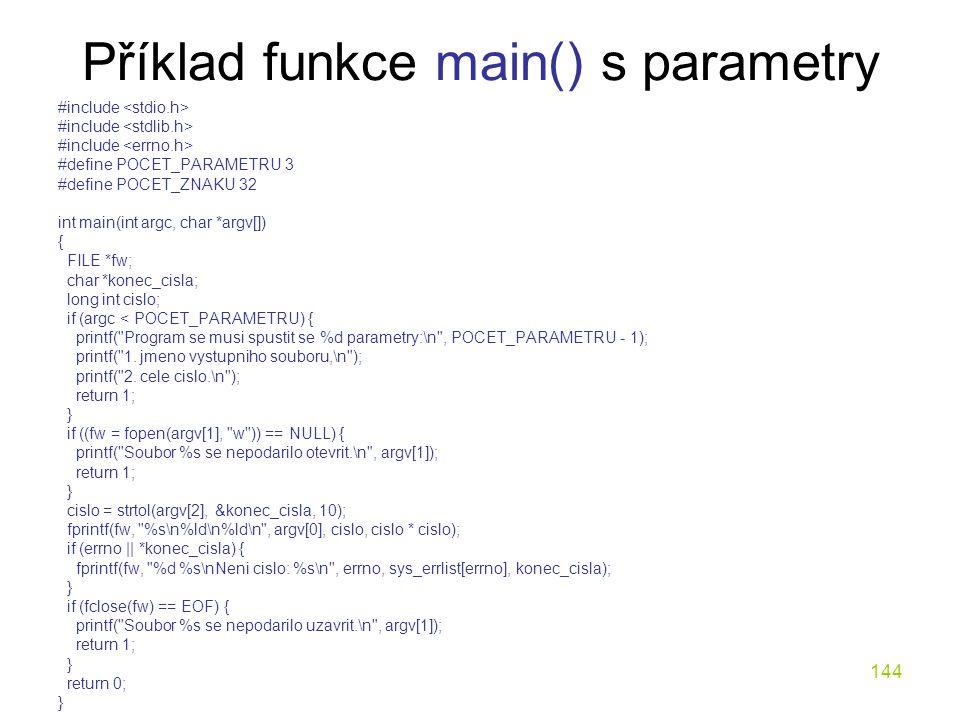 144 Příklad funkce main() s parametry #include #define POCET_PARAMETRU 3 #define POCET_ZNAKU 32 int main(int argc, char *argv[]) { FILE *fw; char *konec_cisla; long int cislo; if (argc < POCET_PARAMETRU) { printf( Program se musi spustit se %d parametry:\n , POCET_PARAMETRU - 1); printf( 1.