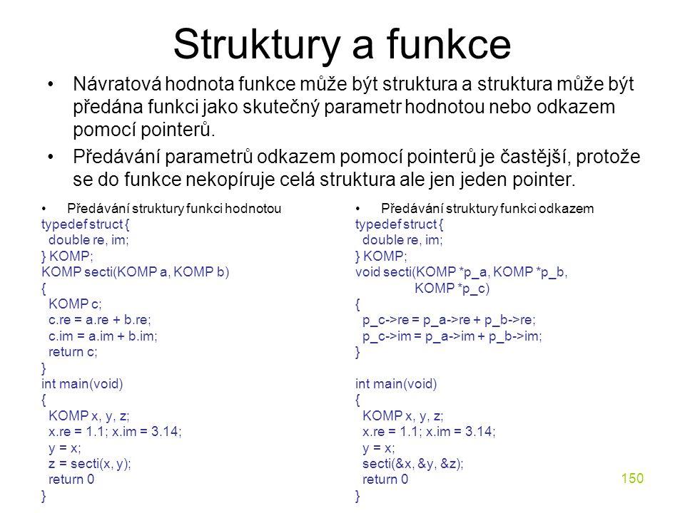 150 Struktury a funkce Předávání struktury funkci hodnotou typedef struct { double re, im; } KOMP; KOMP secti(KOMP a, KOMP b) { KOMP c; c.re = a.re + b.re; c.im = a.im + b.im; return c; } int main(void) { KOMP x, y, z; x.re = 1.1; x.im = 3.14; y = x; z = secti(x, y); return 0 } Předávání struktury funkci odkazem typedef struct { double re, im; } KOMP; void secti(KOMP *p_a, KOMP *p_b, KOMP *p_c) { p_c->re = p_a->re + p_b->re; p_c->im = p_a->im + p_b->im; } int main(void) { KOMP x, y, z; x.re = 1.1; x.im = 3.14; y = x; secti(&x, &y, &z); return 0 } Návratová hodnota funkce může být struktura a struktura může být předána funkci jako skutečný parametr hodnotou nebo odkazem pomocí pointerů.