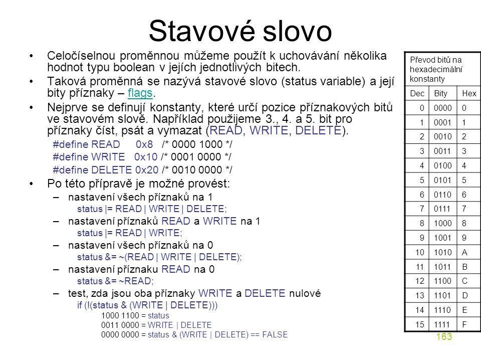 163 Stavové slovo Celočíselnou proměnnou můžeme použít k uchovávání několika hodnot typu boolean v jejích jednotlivých bitech.