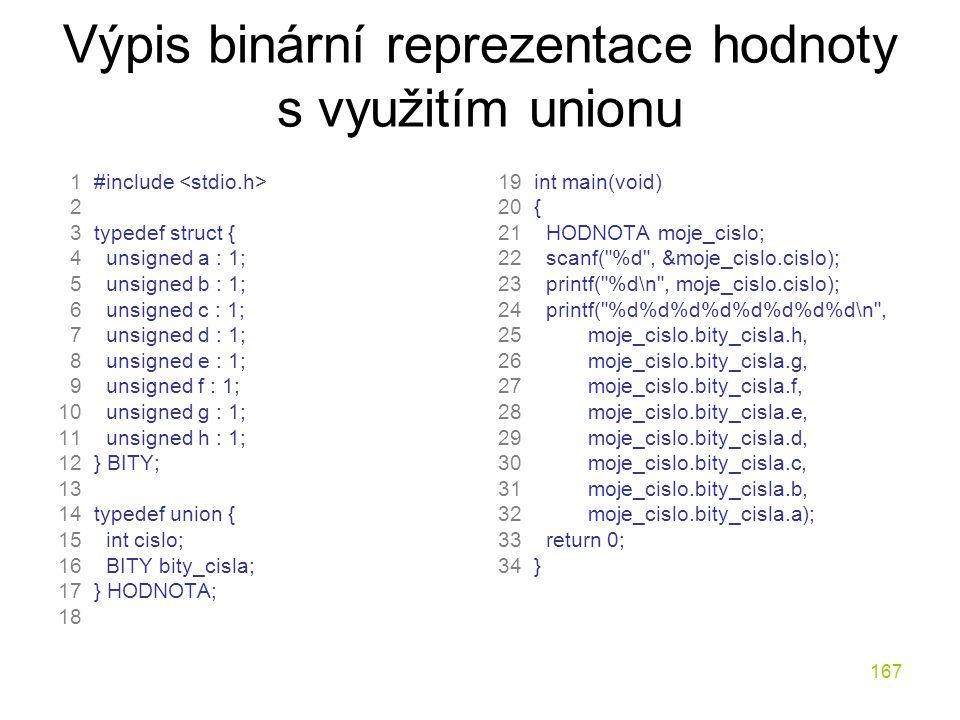 167 Výpis binární reprezentace hodnoty s využitím unionu 1 #include 2 3 typedef struct { 4 unsigned a : 1; 5 unsigned b : 1; 6 unsigned c : 1; 7 unsigned d : 1; 8 unsigned e : 1; 9 unsigned f : 1; 10 unsigned g : 1; 11 unsigned h : 1; 12 } BITY; 13 14 typedef union { 15 int cislo; 16 BITY bity_cisla; 17 } HODNOTA; 18 19 int main(void) 20 { 21 HODNOTA moje_cislo; 22 scanf( %d , &moje_cislo.cislo); 23 printf( %d\n , moje_cislo.cislo); 24 printf( %d%d%d%d%d%d%d%d\n , 25 moje_cislo.bity_cisla.h, 26 moje_cislo.bity_cisla.g, 27 moje_cislo.bity_cisla.f, 28 moje_cislo.bity_cisla.e, 29 moje_cislo.bity_cisla.d, 30 moje_cislo.bity_cisla.c, 31 moje_cislo.bity_cisla.b, 32 moje_cislo.bity_cisla.a); 33 return 0; 34 }