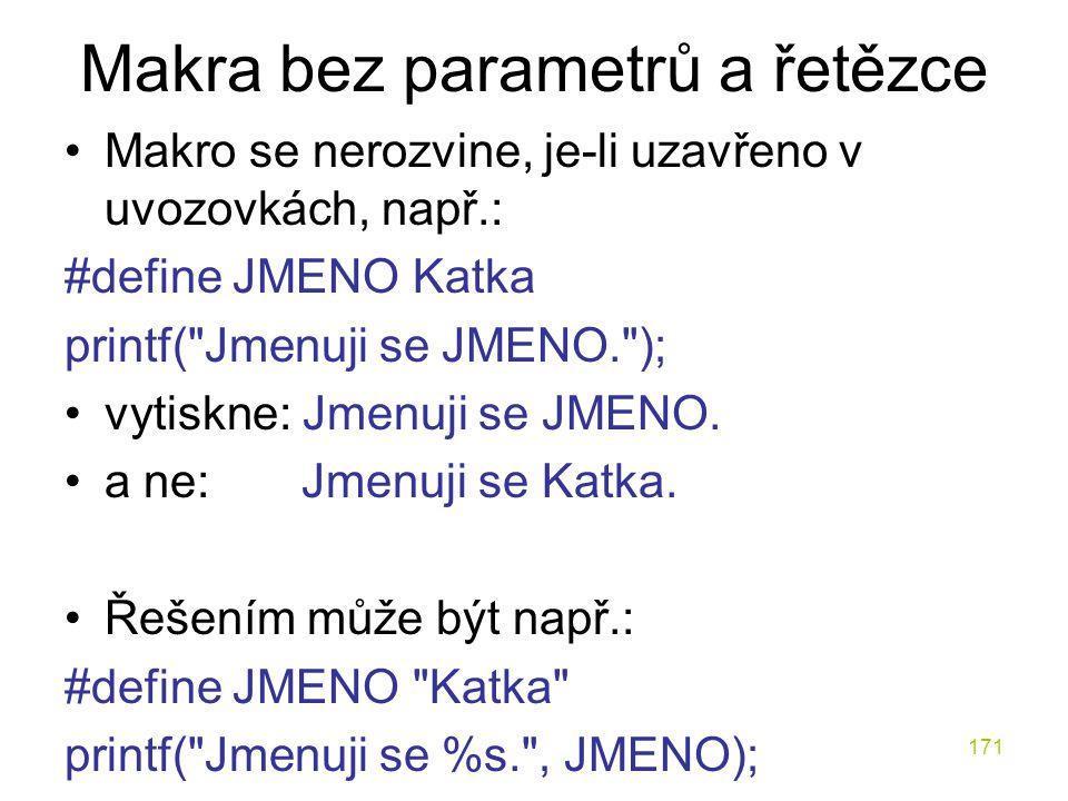 171 Makra bez parametrů a řetězce Makro se nerozvine, je-li uzavřeno v uvozovkách, např.: #define JMENO Katka printf( Jmenuji se JMENO. ); vytiskne: Jmenuji se JMENO.