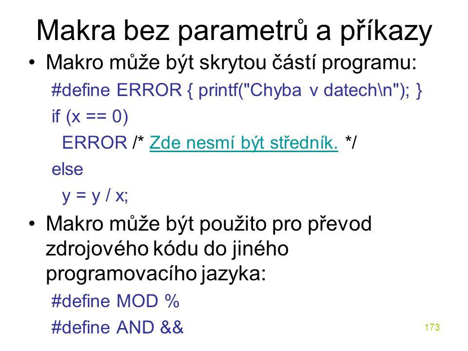 173 Makra bez parametrů a příkazy Makro může být skrytou částí programu: #define ERROR { printf( Chyba v datech\n ); } if (x == 0) ERROR /* Zde nesmí být středník.