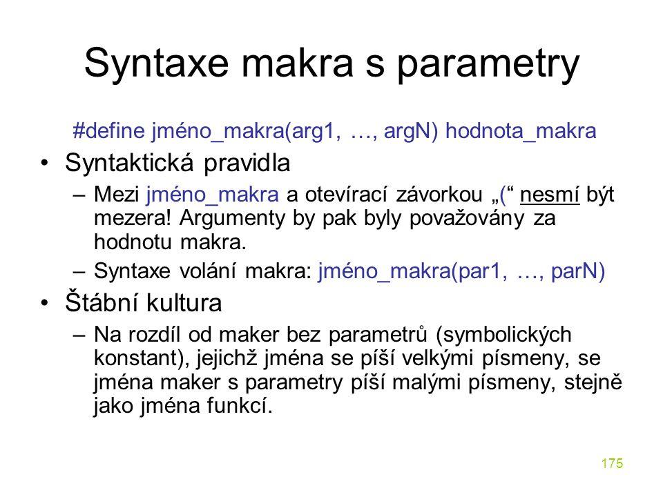 """175 Syntaxe makra s parametry #define jméno_makra(arg1, …, argN) hodnota_makra Syntaktická pravidla –Mezi jméno_makra a otevírací závorkou """"( nesmí být mezera."""