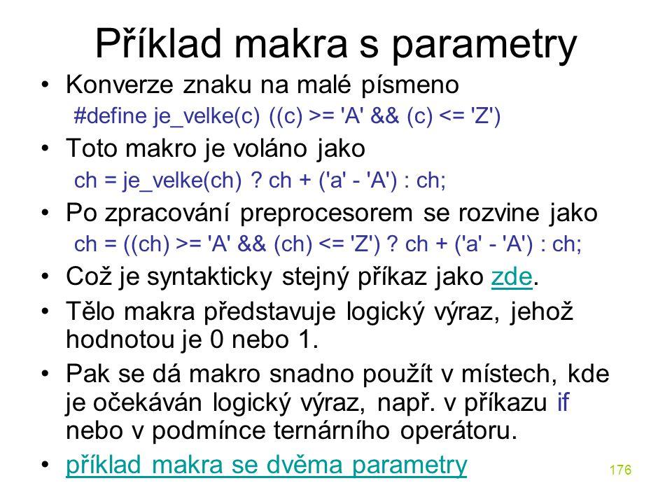 176 Příklad makra s parametry Konverze znaku na malé písmeno #define je_velke(c) ((c) >= A && (c) <= Z ) Toto makro je voláno jako ch = je_velke(ch) .
