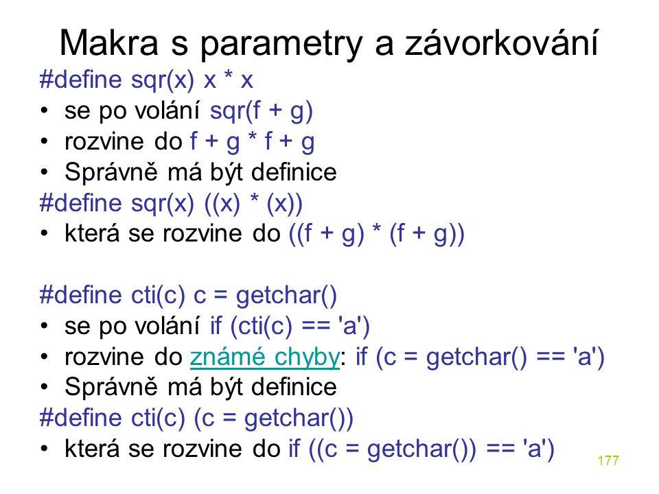 177 Makra s parametry a závorkování #define sqr(x) x * x se po volání sqr(f + g) rozvine do f + g * f + g Správně má být definice #define sqr(x) ((x) * (x)) která se rozvine do ((f + g) * (f + g)) #define cti(c) c = getchar() se po volání if (cti(c) == a ) rozvine do známé chyby: if (c = getchar() == a )známé chyby Správně má být definice #define cti(c) (c = getchar()) která se rozvine do if ((c = getchar()) == a )