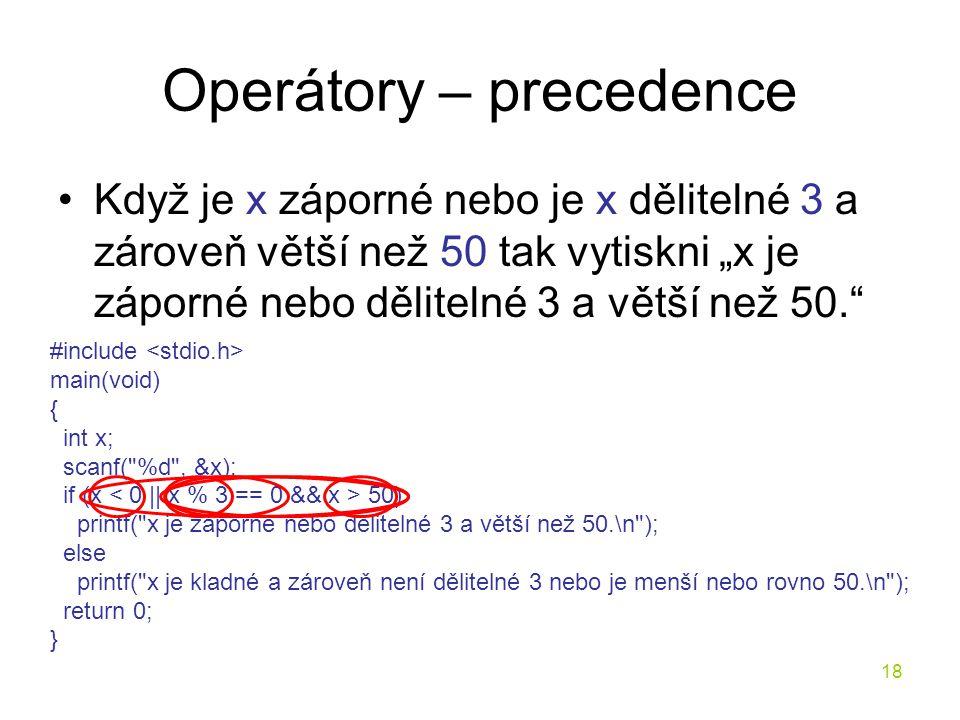 """18 Operátory – precedence Když je x záporné nebo je x dělitelné 3 a zároveň větší než 50 tak vytiskni """"x je záporné nebo dělitelné 3 a větší než 50. #include main(void) { int x; scanf( %d , &x); if (x 50) printf( x je záporné nebo dělitelné 3 a větší než 50.\n ); else printf( x je kladné a zároveň není dělitelné 3 nebo je menší nebo rovno 50.\n ); return 0; }"""